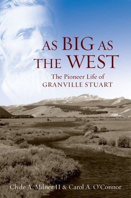 As Big as the West: The Pioneer Life of Granville Stuart - Milner, Clyde A, II, and O'Connor, Carol A
