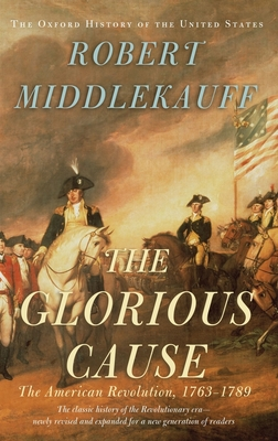 The Glorious Cause: The American Revolution, 1763-1789 - Middlekauff, Robert