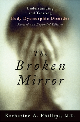 The Broken Mirror: Understanding and Treating Body Dysmorphic Disorder - Phillips, Katharine A, MD