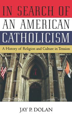 In Search of an American Catholicism: A History of Religion and Culture in Tension - Dolan, Jay P, Professor