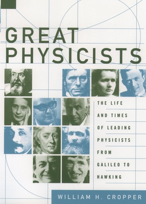Great Physicists: The Life and Times of Leading Physicists from Galileo to Hawking - Cropper, William H
