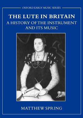 The Lute in Britain: A History of the Instrument and Its Music - Spring, Matthew