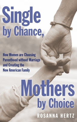 Single by Chance, Mothers by Choice: How Women Are Choosing Parenthood Without Marriage and Creating the New American Family - Hertz, Rosanna