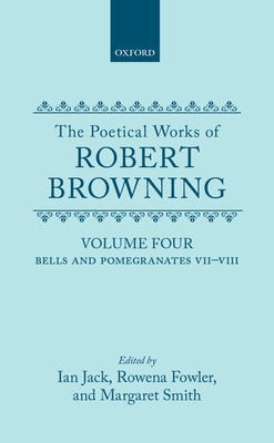 The Poetical Works of Robert Browning: Volume IV: Bells and Pomegranates VII-VIII (Dramatic Romances and Lyrics, Luria, a Soul's Tragedy) and Christmas-Eve and Easter-Day - Browning, Robert, and Browning, Robert, and Smith, Margaret (Editor)