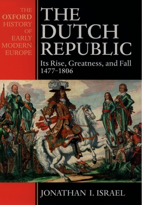 The Dutch Republic: Its Rise, Greatness, and Fall 1477-1806 - Israel, Jonathan I