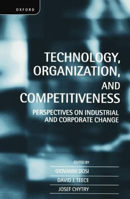 Technology, Organization, and Competitiveness: Perspectives on Industrial and Corporate Change - Teece, David (Editor), and Chytry, Josef (Editor), and Dosi, Giovanni (Editor)