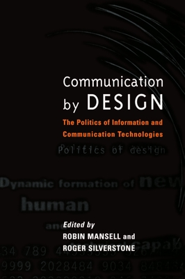 Communication by Design: The Politics of Information and Communication Technologies - Mansell, Robin, Professor (Editor), and Silverstone, Roger, Professor (Editor)