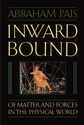 Inward Bound: Of Matter and Forces in the Physical World - Pais, Abraham