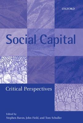 Social Capital: Critical Perspectives - Baron, Stephen (Editor), and Schuller, Tom (Editor), and Field, John (Editor)