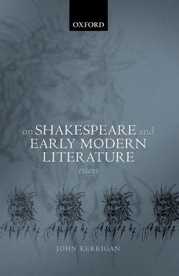 On Shakespeare and Early Modern Literature: Essays - Kerrigan, John