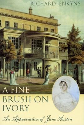 A Fine Brush on Ivory: An Appreciation of Jane Austen - Jenkyns, Richard