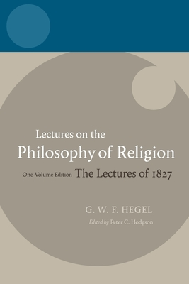 Lectures on the Philosophy of Religion: The Lectures of 1827: One-Volume Edition - Hegel, Georg Wilhelm Friedrich, and Hodgson, Peter C (Editor), and Brown, R F (Translated by)