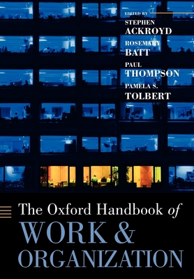 The Oxford Handbook of Work and Organization - Ackroyd, Stephen (Editor), and Batt, Rosemary (Editor), and Thompson, Paul, Professor (Editor)