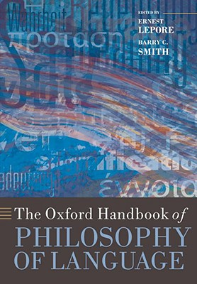 The Oxford Handbook of Philosophy of Language - Lepore, Ernest (Editor), and Smith, Barry C (Editor)