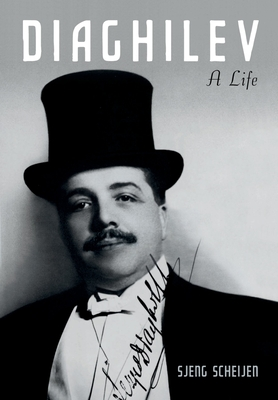 Diaghilev: A Life - Scheijen, Sjeng, and Hedley-Prole, Jane (Translated by), and Leinbach, S J (Translated by)
