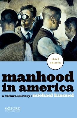 Manhood in America: A Cultural History - Kimmel, Michael