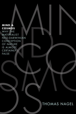 Mind and Cosmos: Why the Materialist Neo-Darwinian Conception of Nature Is Almost Certainly False - Nagel, Thomas
