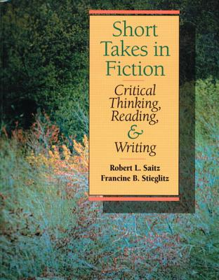 Short Takes in Fiction: Critical Thinking, Reading, and Writing - Saitz, Robert L, and Sterglitz, F, and Stieglitz, Francine B