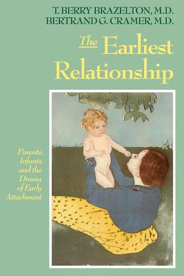 The Earliest Relationship: Parents, Infants, and the Drama of Early Attachment - Brazelton, T Berry, M.D., and Cramer, Bertrand G, M.D.