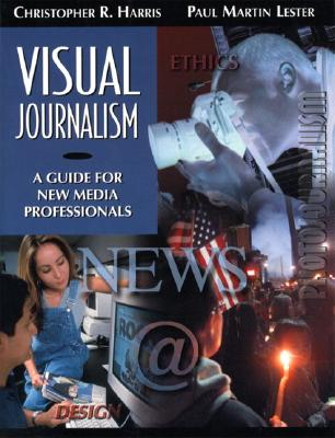 Visual Journalism: A Guide for New Media Professionals - Harris, Christopher R, and Lester, Paul Martin, Ph.D.