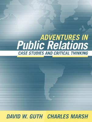 Adventures in Public Relations: Case Studies and Critical Thinking - Guth, David W, and Marsh, Charles