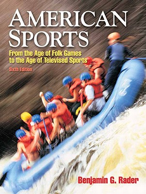 American Sports: From the Age of Folk Games to the Age of Televised Sports - Rader, Benjamin G