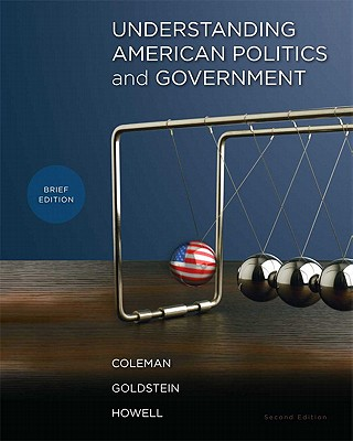 Understanding American Politics and Government, Brief Edition - Coleman, John J, and Goldstein, Kenneth M, and Howell, William G