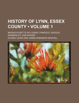 History of Lynn, Essex County (Volume 1); Massachusetts Including Lynnfield, Saugus, Swampscot, and Nahant - Lewis, Alonzo