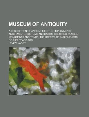 Museum of Antiquity; A Description of Ancient Life: The Employments, Amusements, Customs and Habits, the Cities, Places, Monuments and Tombs, the Literature and Fine Arts of 3,000 Years Ago - Yaggy, Levi W