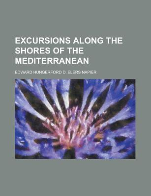 Excursions Along the Shores of the Mediterranean - Napier, Edward Delaval Hungerford Elers