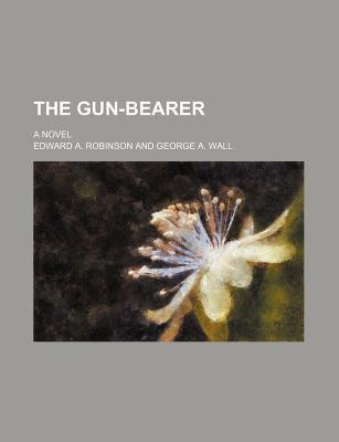 The Gun-Bearer; A Novel - Robinson, Edward A