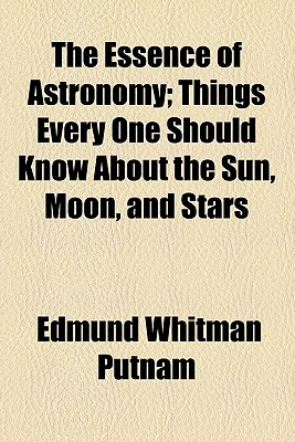 The Essence of Astronomy; Things Every One Should Know about the Sun, Moon, and Stars - Putnam, Edmund Whitman