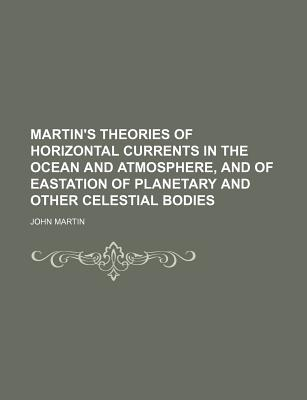 Martin's Theories of Horizontal Currents in the Ocean and Atmosphere, and of Eastation of Planetary and Other Celestial Bodies - Martin, John
