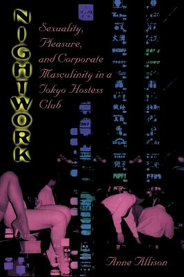 Nightwork: Sexuality, Pleasure, and Corporate Masculinity in a Tokyo Hostess Club - Allison, Anne
