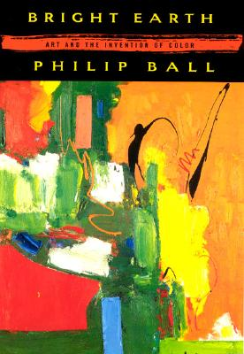 Bright Earth: Art and the Invention of Color - Ball, Philip