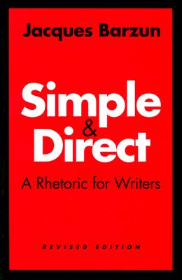Simple and Direct: A Rhetoric for Writers - Barzun, Jacques