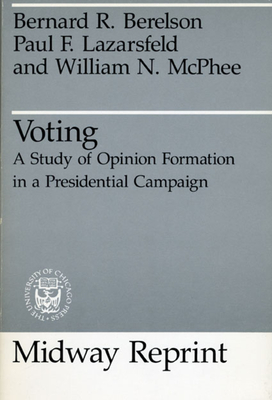 Voting: A Study of Opinion Formation in a Presidential Campaign - Berelson, Bernard R, and McPhee, William N, and Lazarsfeld, Paul Felix