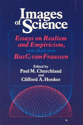 Images of Science: Essays on Realism and Empiricism, with a Reply from Bas C. Van Fraassen - Churchland, Paul M (Preface by), and Hooker, Clifford A (Preface by)