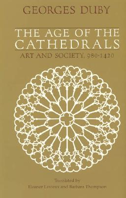 The Age of the Cathedrals: Art and Society, 980-1420 - Duby, Georges, Professor, and Thompson, Barbara (Translated by), and Levieux, Eleanor, Ms. (Translated by)