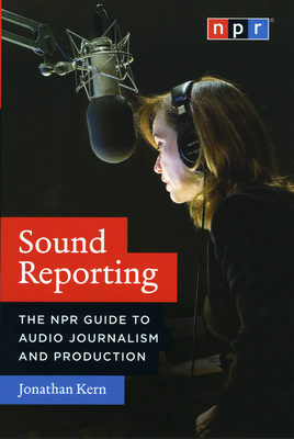 Sound Reporting: The NPR Guide to Audio Journalism and Production - Kern, Jonathan