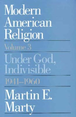 Modern American Religion, Volume 3: Under God, Indivisible, 1941-1960 - Marty, Martin E, Professor