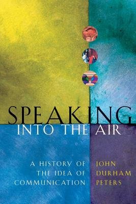 Speaking Into the Air: A History of the Idea of Communication - Peters, John Durham