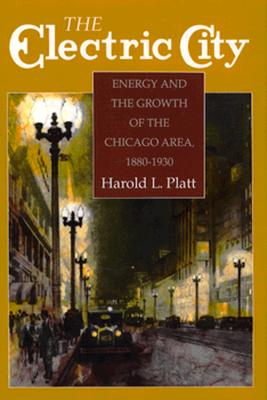 The Electric City: Energy and the Growth of the Chicago Area, 1880-1930 - Platt, Harold L