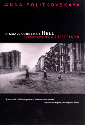 A Small Corner of Hell: Dispatches from Chechnya - Politkovskaya, Anna, and Burry, Alexander (Translated by), and Tulchinsky, Tatiana (Translated by)