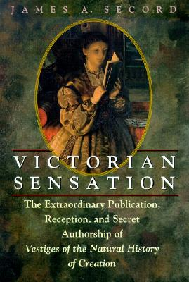 Victorian Sensation: The Extraordinary Publication, Reception, and Secret Authorship of Vestiges of the Natural History of Creation - Secord, James A