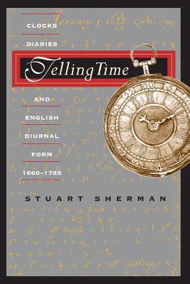 Telling Time: Clocks, Diaries, and English Diurnal Form, 1660-1785 - Sherman, Stuart