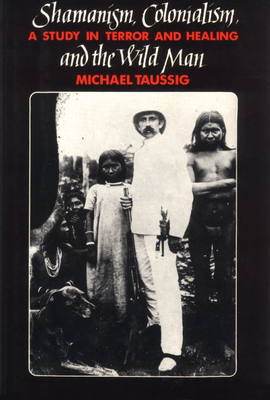 Shamanism, Colonialism, and the Wild Man: A Study in Terror and Healing - Taussig, Michael