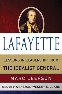 Lafayette: Lessons in Leadership from the Idealist General - Leepson, Marc, Mr., and Clark, Wesley K, General (Foreword by)