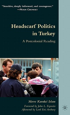 Headscarf Politics in Turkey: A Postcolonial Reading - Islam, Merve Kavakci, and Avebury, Eric, Lord (Afterword by), and Esposito, John L (Foreword by)
