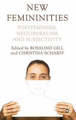 New Femininities: Postfeminism, Neoliberalism and Subjectivity - Gill, Rosalind (Editor), and Scharff, Christina (Editor)